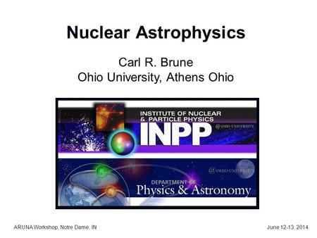 Nuclear Astrophysics ARUNA Workshop, Notre Dame, IN Carl R. Brune Ohio University, Athens Ohio June 12-13, 2014.