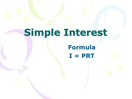 Simple Interest Formula I = PRT. I = interest earned (amount of money the bank pays you) P = Principle amount invested or borrowed. R = Interest Rate.