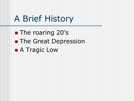A Brief History The roaring 20's The Great Depression A Tragic Low.