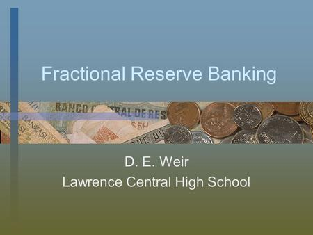 Fractional Reserve Banking D. E. Weir Lawrence Central High School.