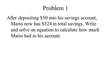 Problem 1 After depositing $50 into his savings account, Mario now has $324 in total savings. Write and solve an equation to calculate how much Mario had.