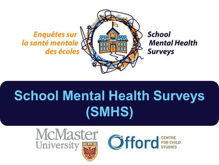 School Mental Health Surveys (SMHS). Province-wide, school-based study on school environment and influence on child mental health Sub-study of the 2014.