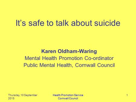 It's safe to talk about suicide Karen Oldham-Waring Mental Health Promotion Co-ordinator Public Mental Health, Cornwall Council Thursday, 10 September.
