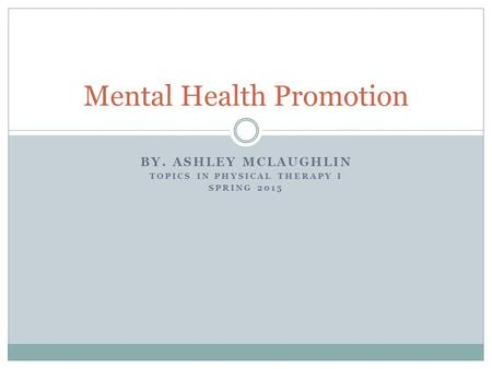 BY. ASHLEY MCLAUGHLIN TOPICS IN PHYSICAL THERAPY I SPRING 2015 Mental Health Promotion.