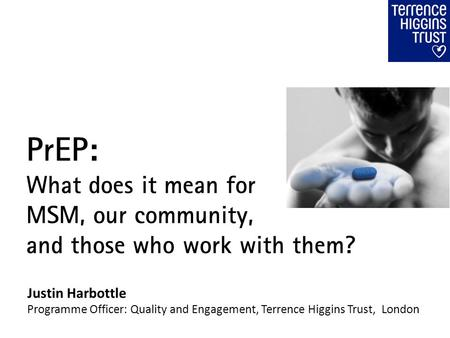 PrEP: What does it mean for MSM, our community, and those who work with them? Justin Harbottle Programme Officer: Quality and Engagement, Terrence Higgins.