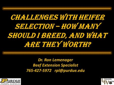 Challenges with Heifer Selection – HOW MANY Should I Breed, and What are they worth? Dr. Ron Lemenager Beef Extension Specialist 765-427-5972