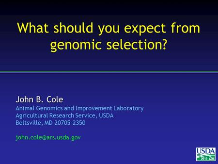 John B. Cole Animal Genomics and Improvement Laboratory Agricultural Research Service, USDA Beltsville, MD 20705-2350 2015 What.