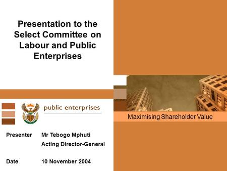 Maximising Shareholder Value Presentation to the Select Committee on Labour and Public Enterprises PresenterMr Tebogo Mphuti Acting Director-General Date10.
