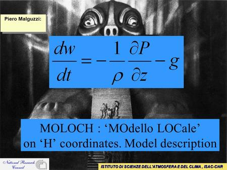 MOLOCH : 'MOdello LOCale' on 'H' coordinates. Model description ISTITUTO DI SCIENZE DELL'ATMOSFERA E DEL CLIMA, ISAC-CNR Piero Malguzzi: