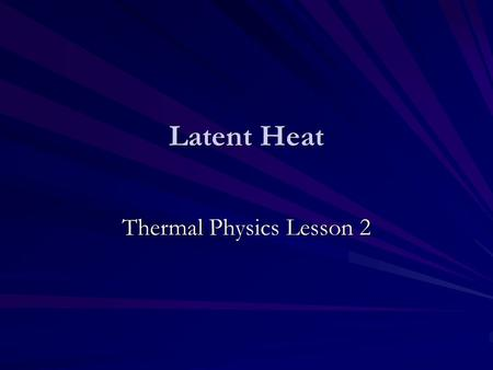 Latent Heat Thermal Physics Lesson 2. Learning Objectives Define specific latent heat. Perform calculations using ∆Q=ml. Describe how specific latent.