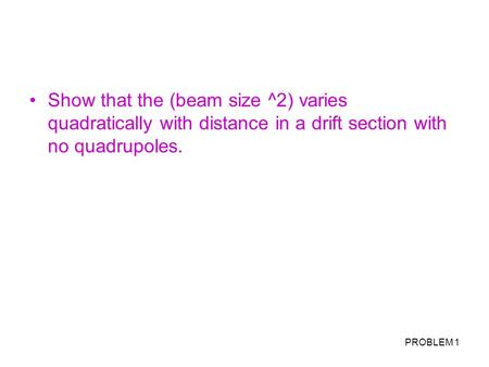 PROBLEM 1 Show that the (beam size ^2) varies quadratically with distance in a drift section with no quadrupoles.