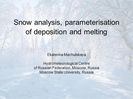 Snow analysis, parameterisation of deposition and melting Ekaterina Machulskaya Hydrometeorological Centre of Russian Federation, Moscow, Russia Moscow.