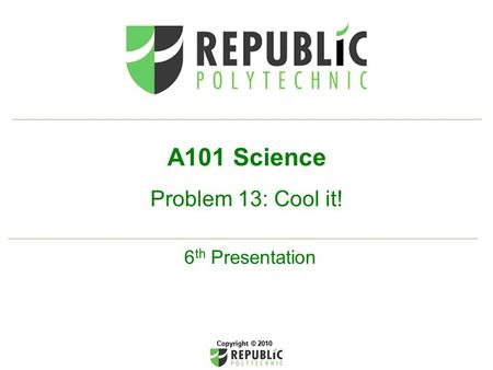 A101 Science Problem 13: Cool it! 6 th Presentation Copyright © 2010.
