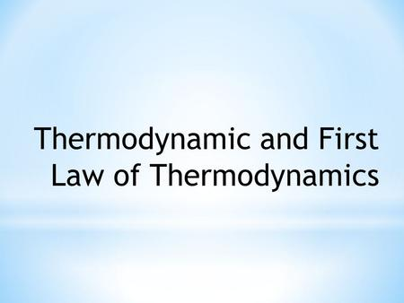 Thermodynamic and First Law of Thermodynamics. Thermodynamic -Thermodynamic is the study of heat and work. -Thermodynamics is the name we give to the.