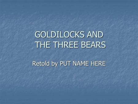 GOLDILOCKS AND THE THREE BEARS Retold by PUT NAME HERE.