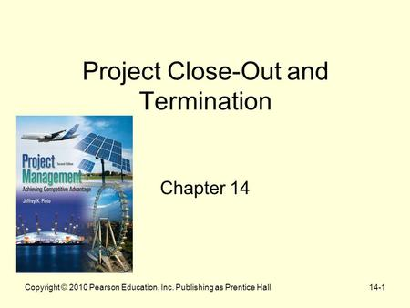 Project Close-Out and Termination Chapter 14 Copyright © 2010 Pearson Education, Inc. Publishing as Prentice Hall14-1.