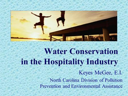 Water Conservation in the Hospitality Industry Keyes McGee, E.I. North Carolina Division of Pollution Prevention and Environmental Assistance.