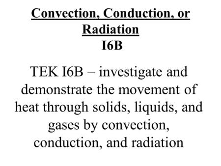 Convection, Conduction, or Radiation I6B TEK I6B – investigate and demonstrate the movement of heat through solids, liquids, and gases by convection, conduction,