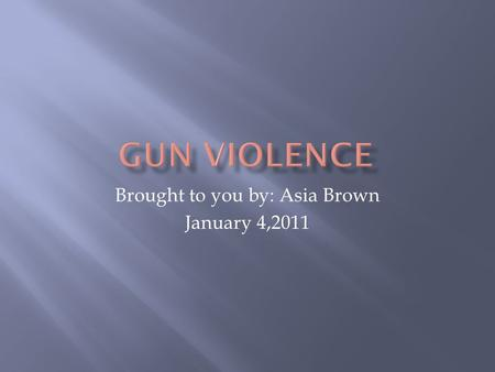 Brought to you by: Asia Brown January 4,2011. Are guns easier to in a bad situation? I chose this question because in most crimes, a fire arm is involved.