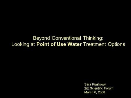 Beyond Conventional Thinking: Looking at Point of Use Water Treatment Options Sara Piaskowy 2iE Scientific Forum March 6, 2008.