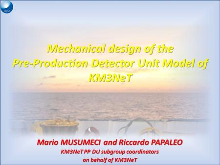 Mechanical design of the Pre-Production Detector Unit Model of KM3NeT Mario MUSUMECI and Riccardo PAPALEO KM3NeT PP DU subgroup coordinators on behalf.