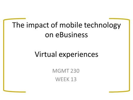 The impact of mobile technology on eBusiness Virtual experiences MGMT 230 WEEK 13.