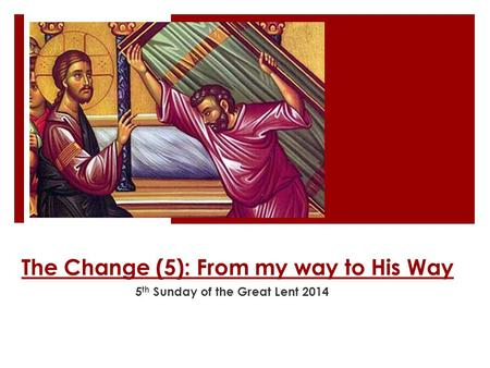 The Change (5): From my way to His Way 5 th Sunday of the Great Lent 2014.