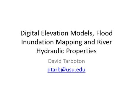Digital Elevation Models, Flood Inundation Mapping and River Hydraulic Properties David Tarboton
