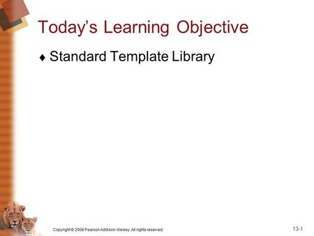 Copyright © 2006 Pearson Addison-Wesley. All rights reserved. 13-1 Today's Learning Objective  Standard Template Library.