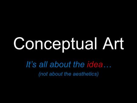 Conceptual Art It's all about the idea… (not about the aesthetics)