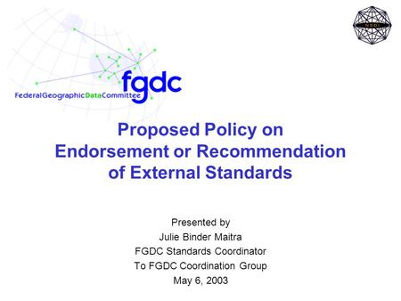 Proposed Policy on Endorsement or Recommendation of External Standards Presented by Julie Binder Maitra FGDC Standards Coordinator To FGDC Coordination.