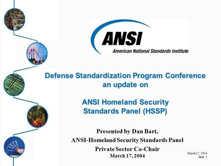 March 17, 2004 Slide 1 Presented by Dan Bart, ANSI-Homeland Security Standards Panel Private Sector Co-Chair March 17, 2004 Defense Standardization Program.