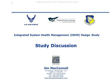 Integrated System Health Management Design Study Integrated System Health Management (ISHM) Design Study Jim MacConnell Consensus Technology, LLC 2200.