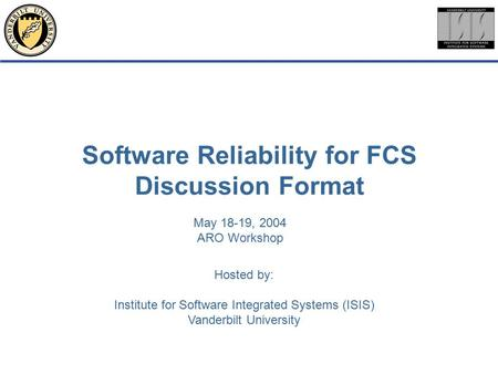 Hosted by: Institute for Software Integrated Systems (ISIS) Vanderbilt University Software Reliability for FCS Discussion Format May 18-19, 2004 ARO Workshop.