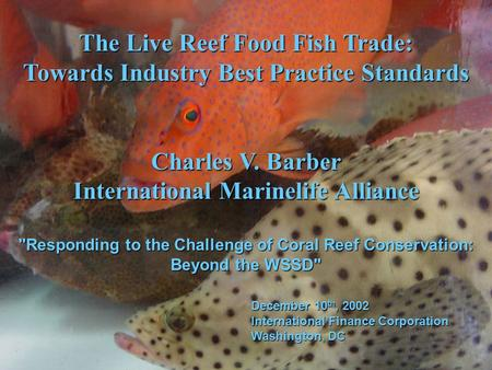 The Live Reef Food Fish Trade: Towards Industry Best Practice Standards Charles V. Barber International Marinelife Alliance Responding to the Challenge.