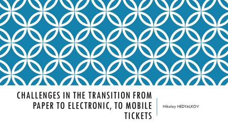 CHALLENGES IN THE TRANSITION FROM PAPER TO ELECTRONIC, TO MOBILE TICKETS Nikolay NEDYALKOV.