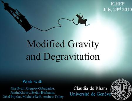 Modified Gravity and Degravitation Claudia de Rham Université de Genève Work with Gia Dvali, Gregory Gabadadze, Justin Khoury, Stefan Hofmann, Oriol Pujolas,