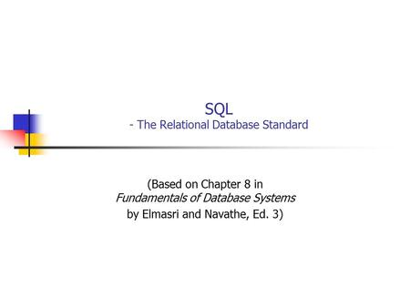 SQL - The Relational Database Standard (Based on Chapter 8 in Fundamentals of Database Systems by Elmasri and Navathe, Ed. 3)