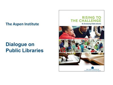 The Aspen Institute Dialogue on Public Libraries.