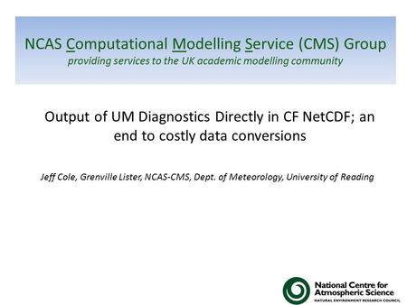 NCAS Computational Modelling Service (CMS) Group providing services to the UK academic modelling community Output of UM Diagnostics Directly in CF NetCDF;