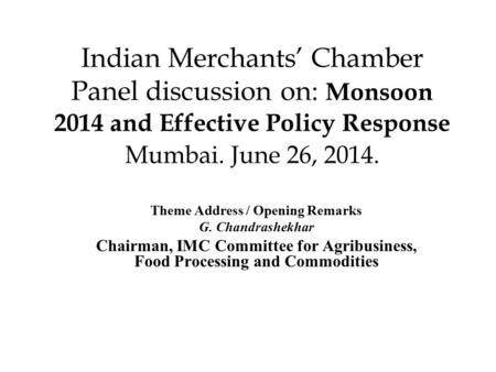 Indian Merchants' Chamber Panel discussion on: Monsoon 2014 and Effective Policy Response Mumbai. June 26, 2014. Theme Address / Opening Remarks G. Chandrashekhar.