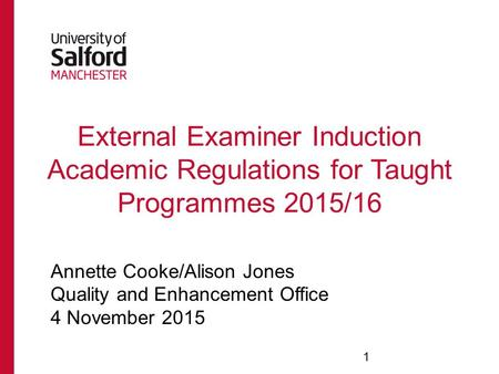 External Examiner Induction Academic Regulations for Taught Programmes 2015/16 Annette Cooke/Alison Jones Quality and Enhancement Office 4 November 2015.