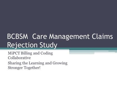BCBSM Care Management Claims Rejection Study MiPCT Billing and Coding Collaborative Sharing the Learning and Growing Stronger Together!