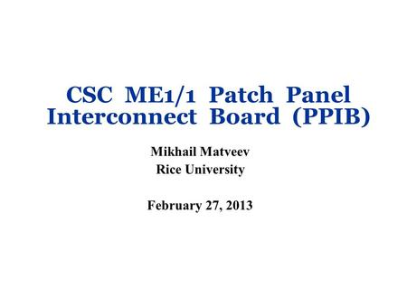 CSC ME1/1 Patch Panel Interconnect Board (PPIB) Mikhail Matveev Rice University February 27, 2013.