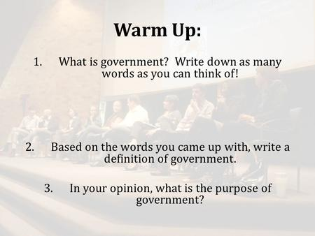 Warm Up: 1.What is government? Write down as many words as you can think of! 2.Based on the words you came up with, write a definition of government. 3.In.