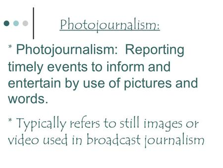 Photojournalism: * Photojournalism: Reporting timely events to inform and entertain by use of pictures and words. * Typically refers to still images or.