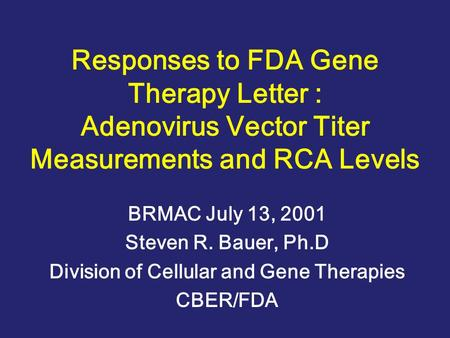 Responses to FDA Gene Therapy Letter : Adenovirus Vector Titer Measurements and RCA Levels BRMAC July 13, 2001 Steven R. Bauer, Ph.D Division of Cellular.