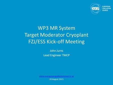 WP3 MR System Target Moderator Cryoplant FZJ/ESS Kick-off Meeting John Jurns Lead <strong>Engineer</strong> TMCP www.europeanspallationsource.se 20 August 2015.