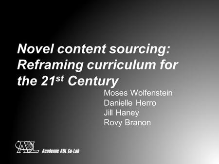 Novel content sourcing: Reframing curriculum for the 21 st Century Moses Wolfenstein Danielle Herro Jill Haney Rovy Branon.