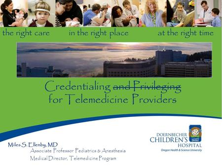 The right care in the right place at the right time Credentialing and Privileging for Telemedicine Providers Miles S. Ellenby, MD Associate Professor Pediatrics.